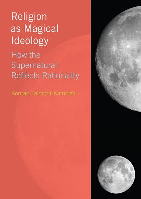 Religion as Magical Ideology: How the Supernatural Reflects Rationality - Talmont-Kaminski, Konrad