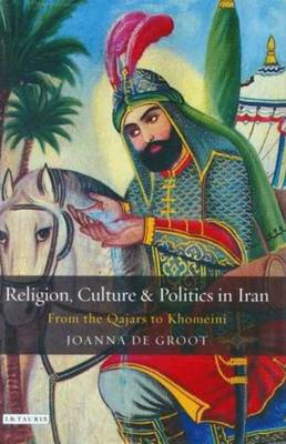 Religion, Culture and Politics in Iran: From the Qajars to Khomeini - Groot, Joanna De