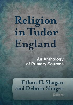 Religion in Tudor England: An Anthology of Primary Sources - Shagan, Ethan H (Editor), and Shuger, Debora (Editor)