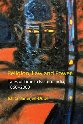 Religion, Law and Power: Tales of Time in Eastern India, 1860-2000 - Banerjee-Dube, Ishita, Professor