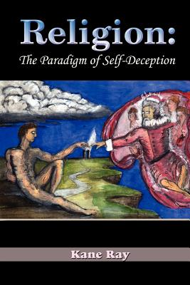 Religion: The Paradigm of Self-Deception - Ray, Kane