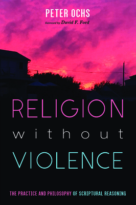 Religion without Violence: The Practice and Philosophy of Scriptural Reasoning - Ochs, Peter, and Ford, David F (Foreword by)