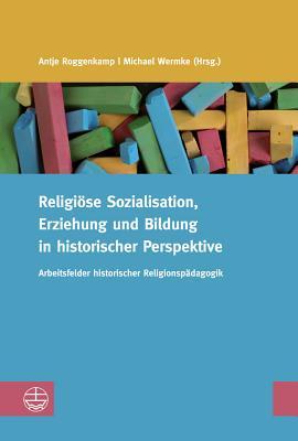 Religiose Sozialisation, Erziehung Und Bildung in Historischer Perspektive: Arbeitsfelder Historischer Religionspadagogik - Roggenkamp, Antje (Editor), and Wermke, Michael (Editor)