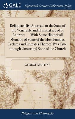 Reliquiae Divi Andreae, or the State of the Venerable and Primitial See of St Andrews. ... with Some Historicall Memoirs of Some of the Most Famous Prelates and Primates Thereof. by a True (Though Unworthy) Sone of the Church - Martine, George
