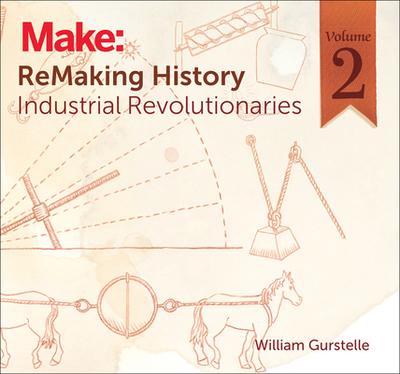 Remaking History, Volume 2: Industrial Revolutionaries - Gurstelle, William