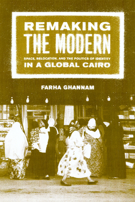 Remaking the Modern: Space, Relocation, and the Politics of Identity in a Global Cairo - Ghannam, Farha