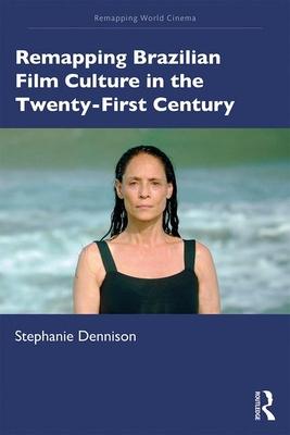 Remapping Brazilian Film Culture in the Twenty-First Century - Dennison, Stephanie