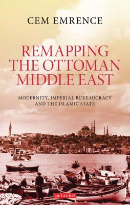 Remapping the Ottoman Middle East: Modernity, Imperial Bureaucracy and Islam - Emrence, Cem