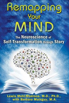 Remapping Your Mind: The Neuroscience of Self-Transformation Through Story - Mehl-Madrona, Lewis, and Mainguy, Barbara