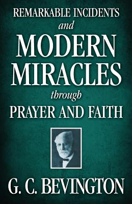 Remarkable Incidents and Modern Miracles Through Prayer and Faith - Bevington, G C