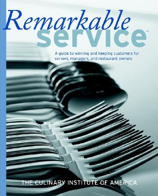 Remarkable Service: A Guide to Winning and Keeping Customers for Servers, Managers, and Restaurant Owners - Culinary Institute of America, and America, The Culinary Institute of, and Lastthe Culinary Institute of America