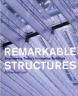 Remarkable Structures: Engineering Today's Innovative Buildings - Lyall, Sutherland
