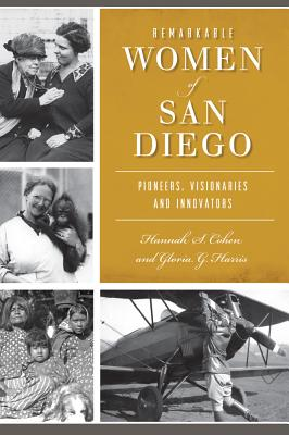 Remarkable Women of San Diego: Pioneers, Visionaries and Innovators - Cohen, Hannah S, and Harris, Gloria G