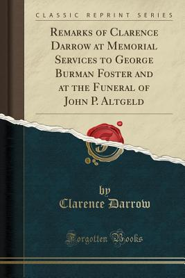 Remarks of Clarence Darrow at Memorial Services to George Burman Foster and at the Funeral of John P. Altgeld (Classic Reprint) - Darrow, Clarence