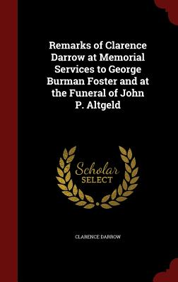 Remarks of Clarence Darrow at Memorial Services to George Burman Foster and at the Funeral of John P. Altgeld - Darrow, Clarence