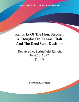 Remarks of the Hon. Stephen A. Douglas on Kansas, Utah and the Dred Scott Decision: Delivered at Springfield, Illinois, June 12, 1857 (1857) - Douglas, Stephen a