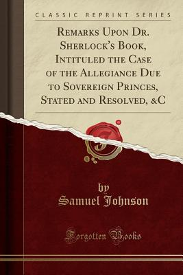 Remarks Upon Dr. Sherlock's Book, Intituled the Case of the Allegiance Due to Sovereign Princes, Stated and Resolved, &c (Classic Reprint) - Johnson, Samuel