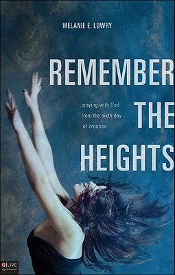 Remember the Heights: Praying with God from the Sixth Day of Creation - Lowry, Melanie E