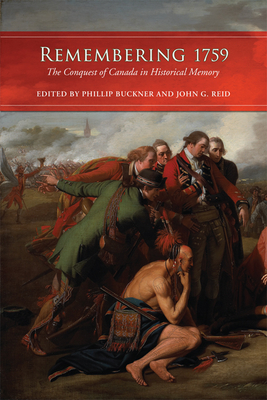 Remembering 1759: The Conquest of Canada in Historical Memory - Buckner, Phillip, and Reid, John G, Dr.