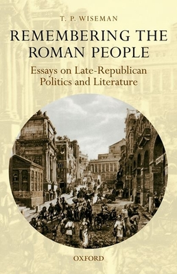 Remembering the Roman People: Essays on Late-Republican Politics and Literature - Wiseman, T. P.