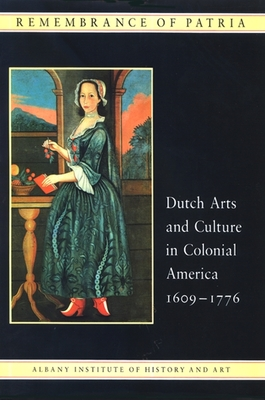 Remembrance of Patria: Dutch Arts and Culture in Colonial America - Blackburn, Roderic H, and Piwonka, Ruth