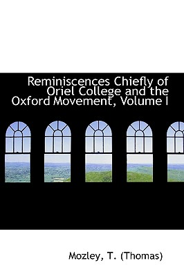 Reminiscences: Chiefly of Oriel College and the Oxford Movement, Volume I - (Thomas), Mozley T