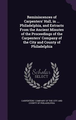 Reminiscences of Carpenters' Hall, in ... Philadelphia, and Extracts from the Ancient Minutes of the Proceedings of the Carpenters' Company of the City and County of Philadelphia - Carpenters' Company of the City and Coun (Creator)