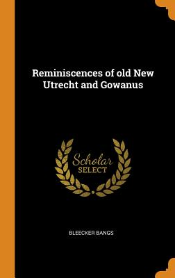 Reminiscences of Old New Utrecht and Gowanus - Bangs, Bleecker