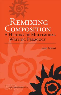 Remixing Composition: A History of Multimodal Writing Pedagogy - Palmeri, Jason