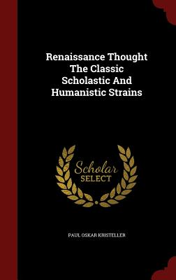 Renaissance Thought the Classic Scholastic and Humanistic Strains - Kristeller, Paul Oskar