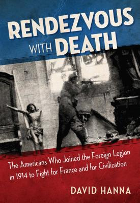 Rendezvous with Death: The Americans Who Joined the Foreign Legion in 1914 to Fight for France and for Civilization - Hanna, David