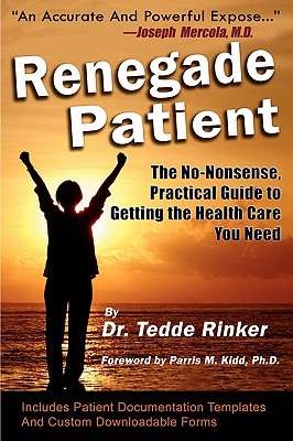 Renegade Patient: The No-Nonsense, Practical Guide to Getting the Health Care You Need - Rinker Do, Tedde, and Kidd, Parris M (Foreword by), and Byers Ma, Julie (Editor)