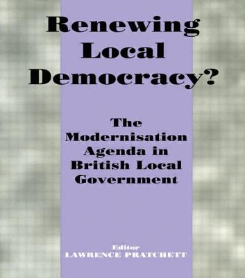 Renewing Local Democracy?: The Modernisation Agenda in British Local Government - Pratchett, Lawrence (Editor)