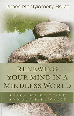 Renewing Your Mind in a Mindless World: Learning to Think and Act Biblically - Boice, James Montgomery