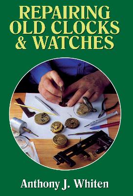 Repairing Old Clocks & Watches - Whiten, Anthony J