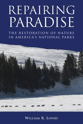 Repairing Paradise: The Restoration of Nature in America's National Parks - Lowry, William R, Professor