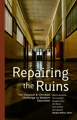 Repairing the Ruins: The Classical and Christian Challenge to Modern Education - Wilson, Douglas (Editor)