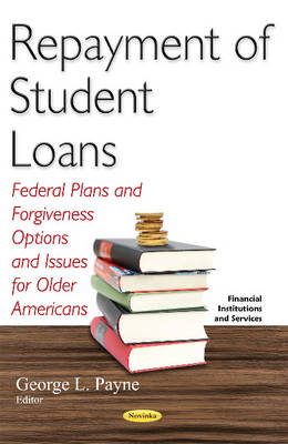 Repayment of Student Loans: Federal Plans & Forgiveness Options & Issues for Older Americans - Payne, George L. (Editor)