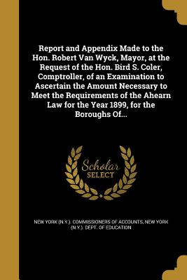 Report and Appendix Made to the Hon. Robert Van Wyck, Mayor, at the Request of the Hon. Bird S. Coler, Comptroller, of an Examination to Ascertain the Amount Necessary to Meet the Requirements of the Ahearn Law for the Year 1899, for the Boroughs Of... - New York (N y ) Commissioners of Accoun (Creator), and New York (N y ) Dept of Education (Creator)