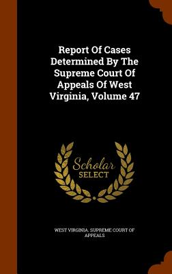 Report of Cases Determined by the Supreme Court of Appeals of West Virginia, Volume 47 - West Virginia Supreme Court of Appeals (Creator)