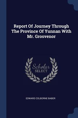 Report of Journey Through the Province of Yunnan with Mr. Grosvenor - Baber, Edward Colborne