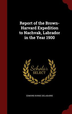 Report of the Brown-Harvard Expedition to Nachvak, Labrador in the Year 1900 - Delabarre, Edmund Burke