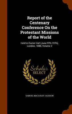 Report of the Centenary Conference on the Protestant Missions of the World: Held in Exeter Hall (June 9th-19th), London, 1888, Volume 2 - Jackson, Samuel MacAuley