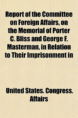 Report of the Committee on Foreign Affairs, on the Memorial of Porter C. Bliss and George F. Masterman, in Relation to Their Imprisonment in - Affairs, United States Congress