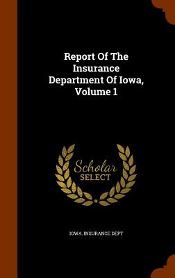 Report of the Insurance Department of Iowa, Volume 1 - Dept, Iowa Insurance