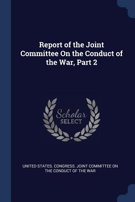 Report of the Joint Committee on the Conduct of the War, Part 2 - United States Congress Joint Committee (Creator)