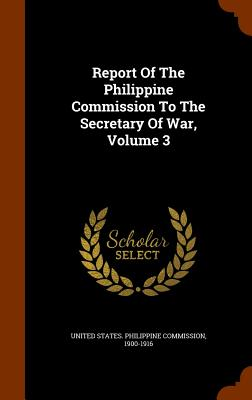 Report of the Philippine Commission to the Secretary of War, Volume 3 - United States Philippine Commission, 19 (Creator)