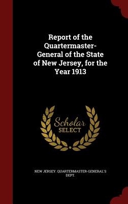 Report of the Quartermaster- General of the State of New Jersey, for the Year 1913 - New Jersey Quartermaster-General's Dept (Creator)