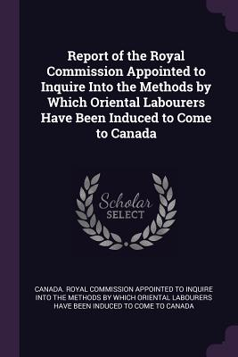 Report of the Royal Commission Appointed to Inquire Into the Methods by Which Oriental Labourers Have Been Induced to Come to Canada - Canada Royal Commission Appointed to in (Creator)
