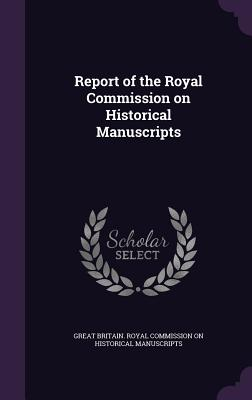 Report of the Royal Commission on Historical Manuscripts - Great Britain Royal Commission on Histo (Creator)